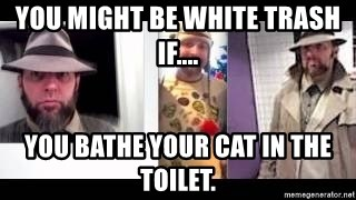 white trash phlash misericord tracy sharp baer - You might be white trash if.... You bathe your cat in the toilet.