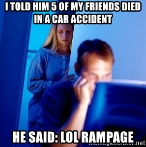 Internet Husband - i told him 5 of my friends died in a car accident he said: lol rampage