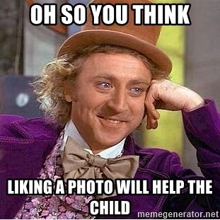 Willy Wonka - Oh so you think Liking a photo will help the child