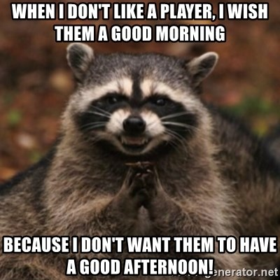 evil raccoon - When I don't like a player, I wish them a good morning because I don't want them to have a good afternoon!