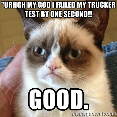 "Grumpy Cat  - ""urhgh MY GOD I Failed my trucker test by one second!! Good."