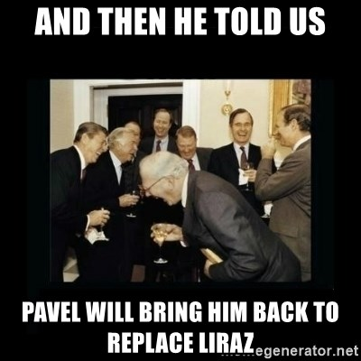 Rich Men Laughing - AND THEN HE TOLD US PAVEL WILL BRING HIM BACK TO REPLACE LIRAZ