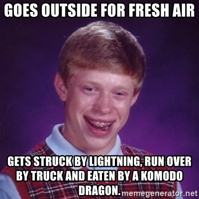 Bad Luck Brian - Goes outside for fresh air gets struck by LIGHTNING, run over by truck and eaten by a komodo dragon.