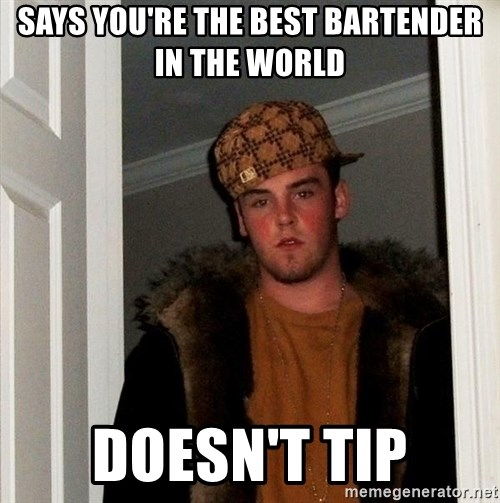 Scumbag Steve - Says you're the best bartender in the world doesn't tip