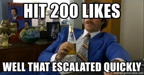 That escalated quickly-Ron Burgundy - HIT 200 LIKES WELL THAT ESCALATED QUICKLY