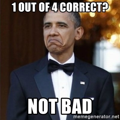 Not Bad Obama - 1 out of 4 correct? Not BaD