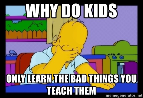 Homer Facepalm - why do kids only learn the bad things you teach them