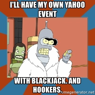 Blackjack and hookers bender - I'll have my own Yahoo event With Blackjack. And Hookers.