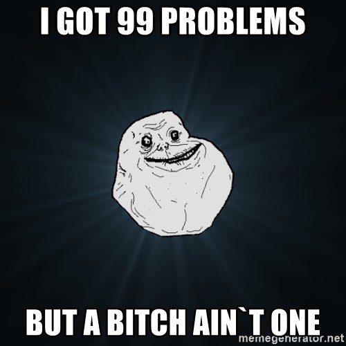 Forever Alone - I got 99 problems but a bitch ain`t one