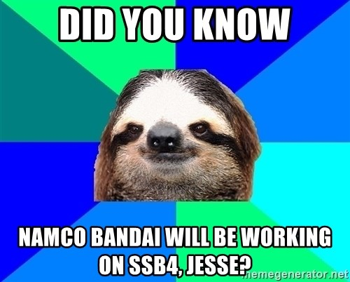 Socially Lazy Sloth - dID YOU KNOW nAMCO bANDAI WILL BE WORKING ON ssb4, jESSE?