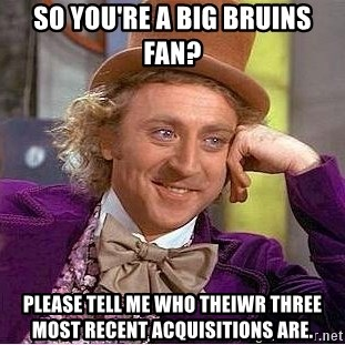 Willy Wonka - So you're a bIg bRuins fan? Please tell me who TheiWr three most recent acquisitions are.