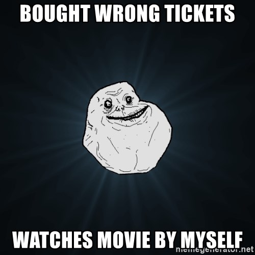 Forever Alone - Bought wrong tickets Watches movie by myself