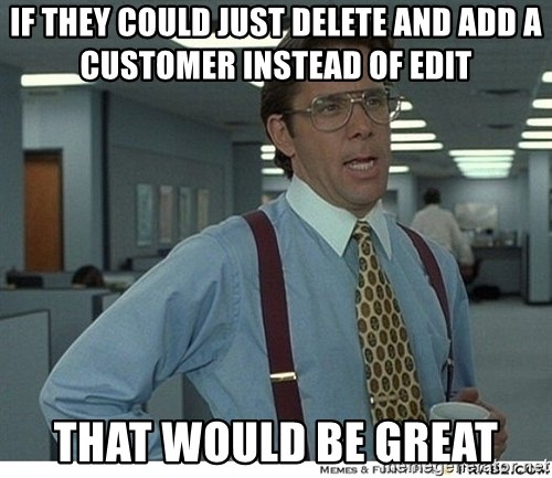 Yeah If You Could Just - if they could just delete and add a customer instead of edit that would be great