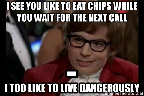 I too like to live dangerously - I SEE YOU LIKE TO EAT CHIPS WHILE YOU WAIT FOR THE NEXT CALL -