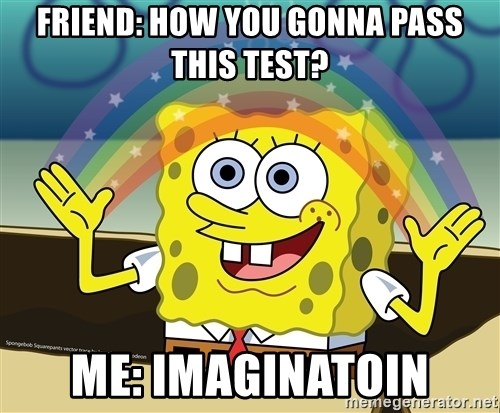 spongebob rainbow - FRIEND: HOW YOU GONNA PASS THIS TEST? ME: IMAGINATOIN