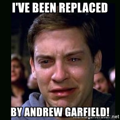 crying peter parker - I'VE BEEN REPLACED BY ANDREW GARFIELD!