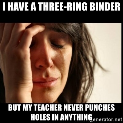 First World Problems - I have a three-ring binder but my teacher never punches holes in anything
