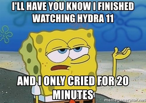 I'll have you know Spongebob - I'll have you know I finished watching hydra 11 and i only cried for 20 minutes