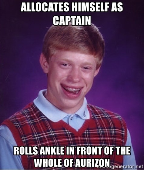 Bad Luck Brian - allocates himself as captain rolls ankle in front of the whole of aurizon