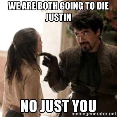 Not today arya - WE ARE BOTH GOING TO DIE JUSTIN  NO JUST YOU