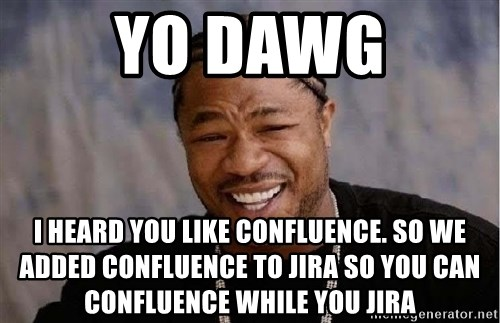 Yo Dawg - yo dawg i heard you like confluence. so we added confluence to jira so you can confluence while you jira