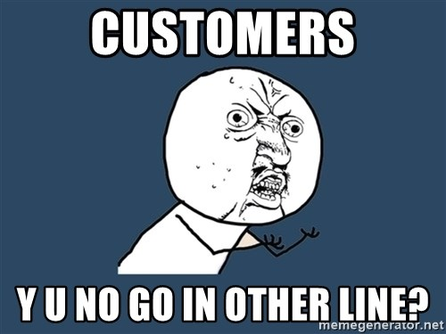 Y U No - customers y u no go in other line?