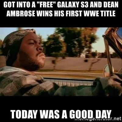 """Ice Cube- Today was a Good day - GOT INTO A """"FREE"""" Galaxy S3 and Dean Ambrose WINS his first WWE title today was a good day"""