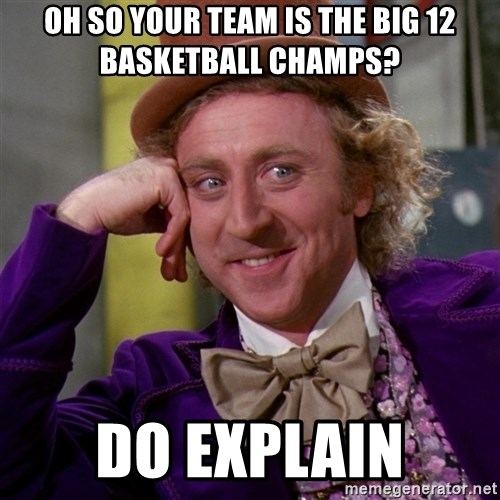 Willy Wonka - Oh So your team is the big 12 basketball champs? Do explain