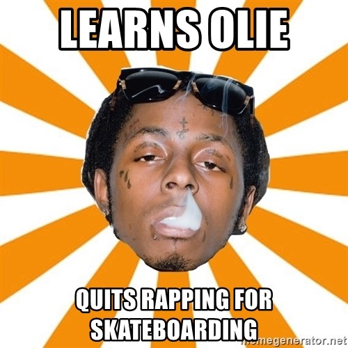 Lil Wayne Meme - Learns olie  Quits rapping for skateboarding