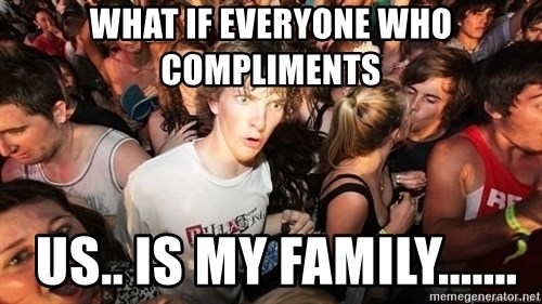 Sudden Realization Ralph - what if everyone who compliments  us.. is my family.......