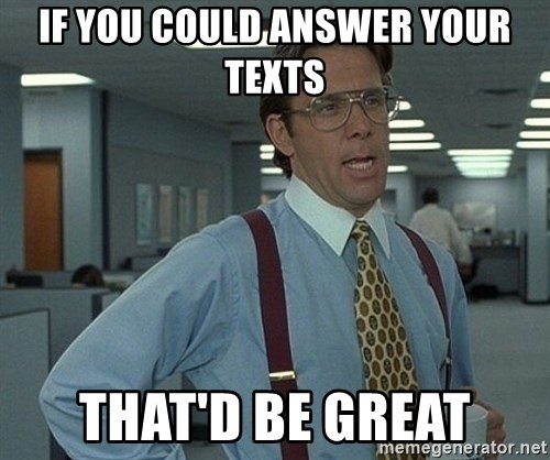 Office Space That Would Be Great - If you could answer your texts That'd be great