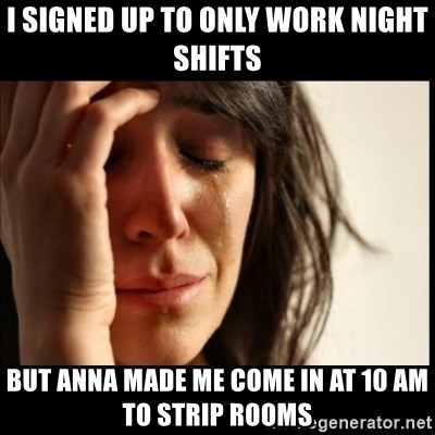 First World Problems - i signed up to only work night shifts But anna made me come in at 10 am to strip rooms