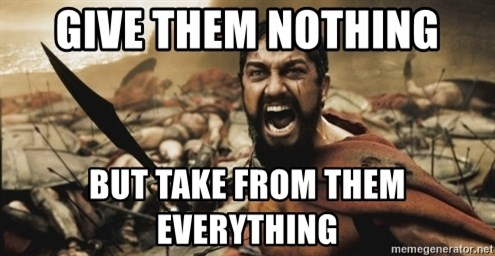 leonidas - give them nothing but take from them everything