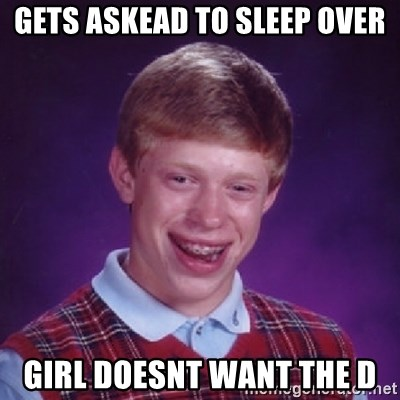 Bad Luck Brian - Gets askead to sleep over girl doesnt want the D