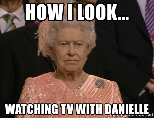 Angry Elizabeth Queen - HOW I LOOK... Watching tv with danielle