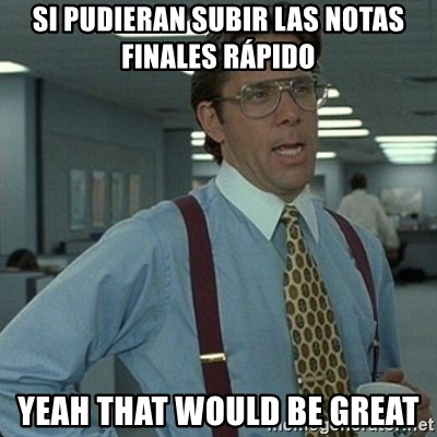 Yeah that'd be great... - Si pudieran subir las notas finales rápido yeah that would be great