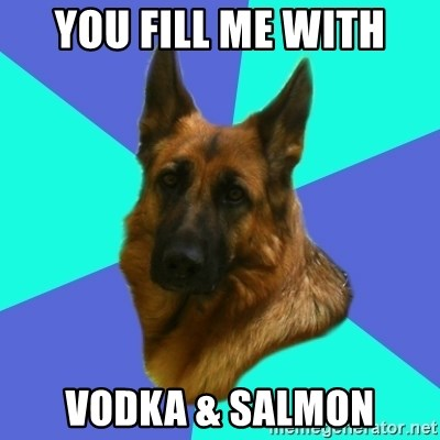 German shepherd - you fill me with vodka & salmon