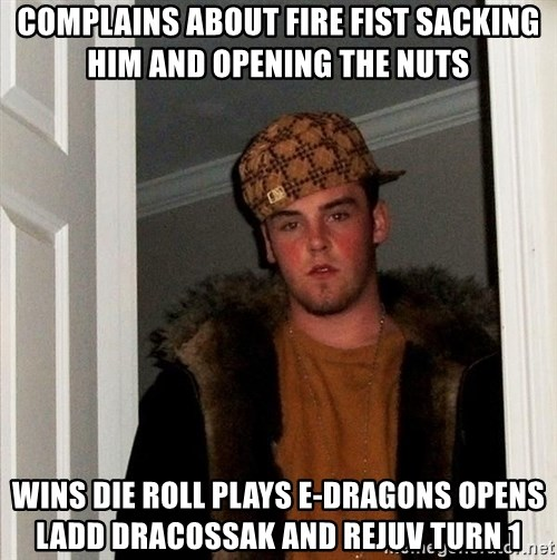 Scumbag Steve - Complains about fire fist sacking him and opening the nuts wins die roll Plays e-dragons opens ladd dracossak and rejuv turn 1
