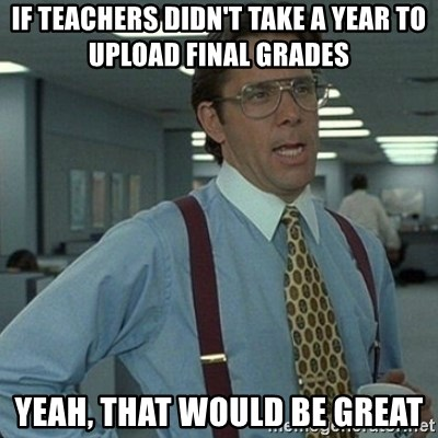 Yeah that'd be great... - if teachers didn't take a year to upload final grades yeah, that would be great