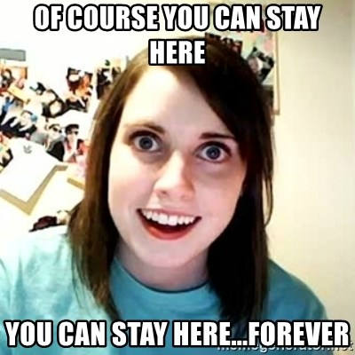 Overly Attached Girlfriend 2 - of course you can stay here you can stay here...forever