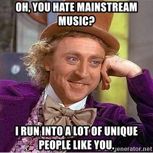 Willy Wonka - OH, you hate mainstream music? I run into a lot of unique people like you.