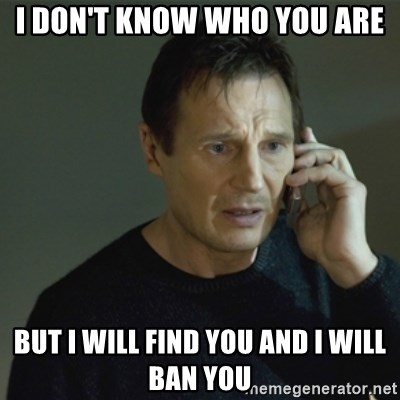 I don't know who you are... - i don't know who you are but i will find you and i will ban you