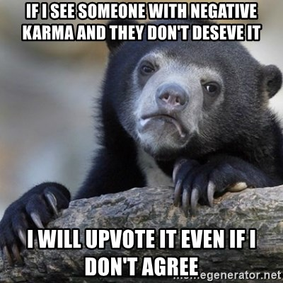 Confession Bear - If I see someone with negative karma and they don't deseve it I will upvote it even if i don't agree