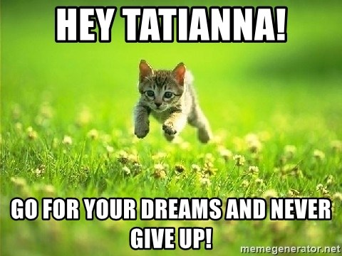 God Kills A Kitten - Hey tatianna! Go for your dreams and never give up!
