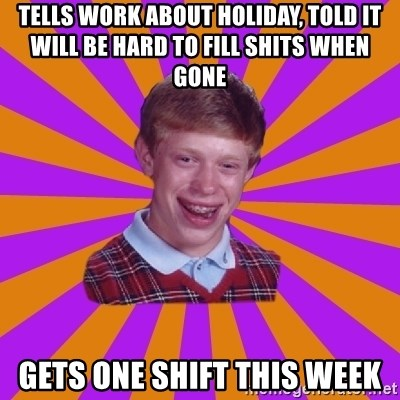 Unlucky Brian Strikes Again - tells work about holiday, told it will be hard to fill shits when gone gets one shift this week