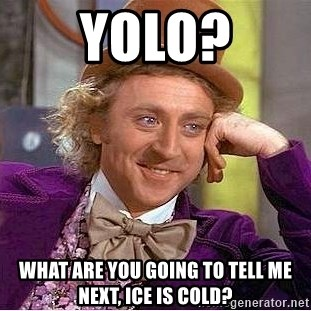 Willy Wonka - YOLO? what are you going to Tell me next, ice is cold?
