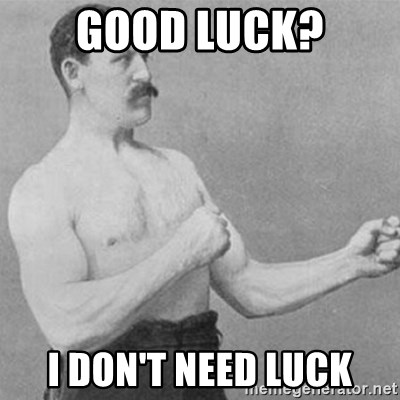 overly manly man - Good luck? I don't need luck