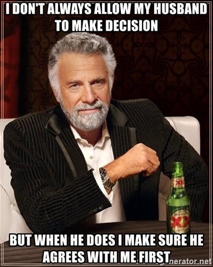 The Most Interesting Man In The World - I don't always allow my husband to make decision but when he does i make sure he agrees with me first