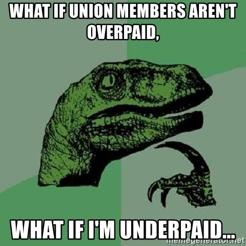 Philosoraptor - wHAT IF UNION MEMBERS AREN'T OVERPAID,  WHAT IF I'M UNDERPAID...