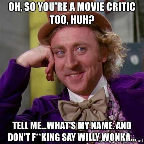 Willy Wonka - Oh, so you're a movie critic too, huh? Tell me...what's my name. And don't f**king say Willy Wonka...